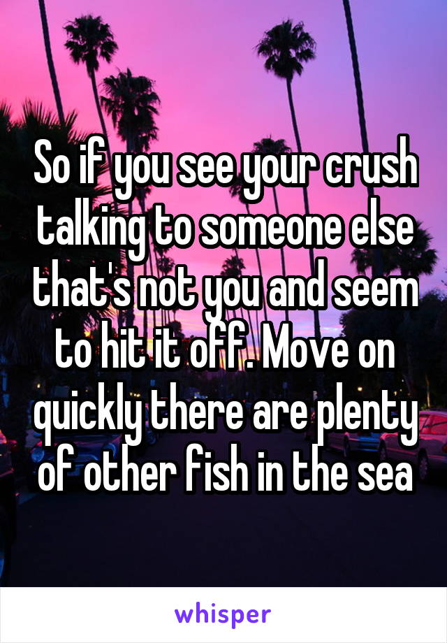 So if you see your crush talking to someone else that's not you and seem to hit it off. Move on quickly there are plenty of other fish in the sea