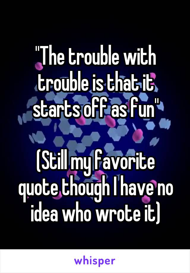"""""""The trouble with trouble is that it starts off as fun""""  (Still my favorite quote though I have no idea who wrote it)"""