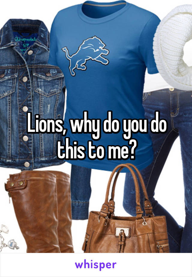 Lions, why do you do this to me?
