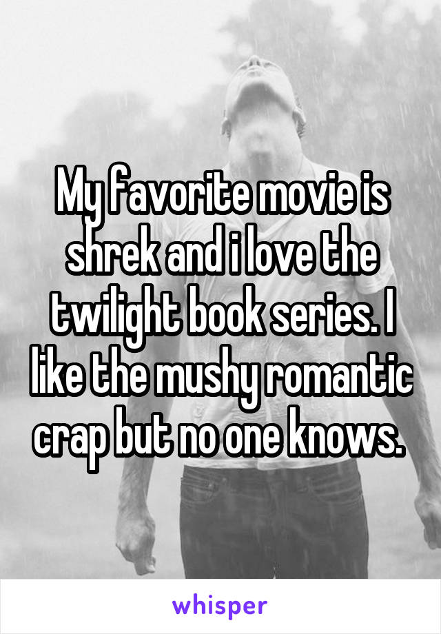 My favorite movie is shrek and i love the twilight book series. I like the mushy romantic crap but no one knows.