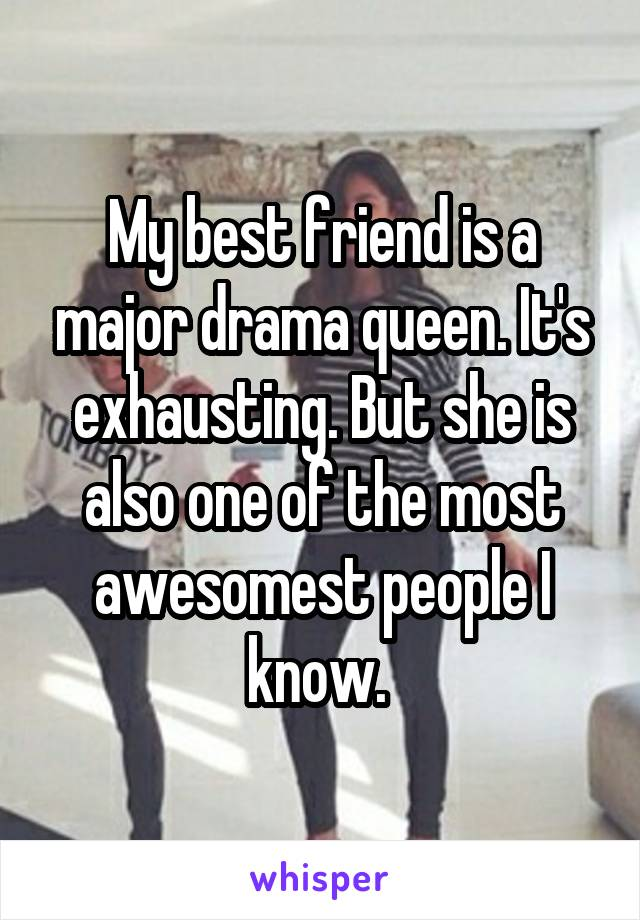 My best friend is a major drama queen. It's exhausting. But she is also one of the most awesomest people I know.