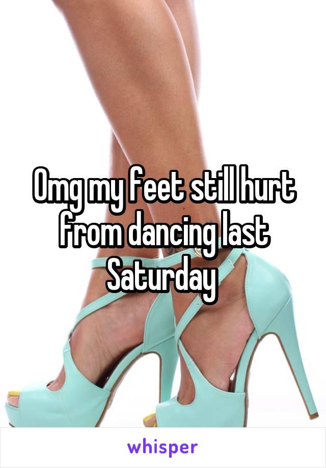 Omg my feet still hurt from dancing last Saturday
