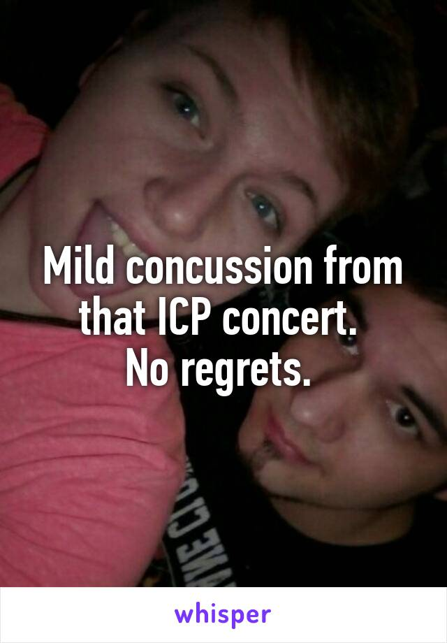 Mild concussion from that ICP concert.  No regrets.