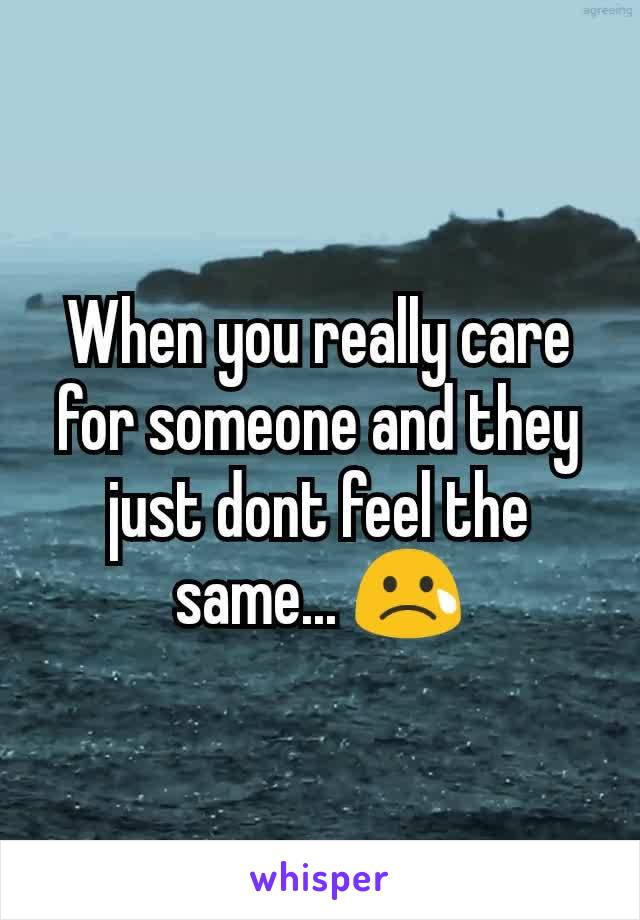 When you really care for someone and they just dont feel the same... 😢