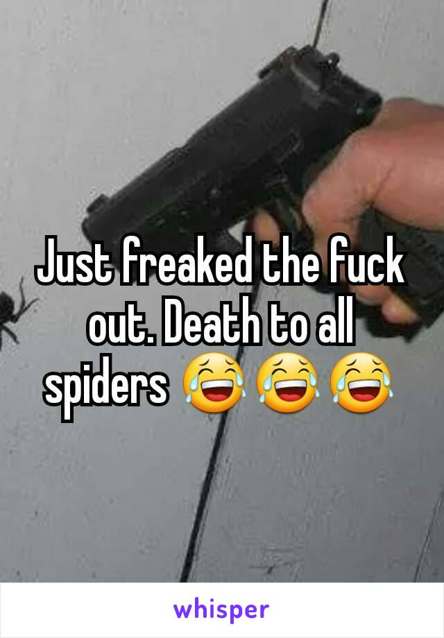 Just freaked the fuck out. Death to all spiders 😂😂😂