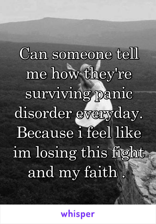 Can someone tell me how they're surviving panic disorder everyday. Because i feel like im losing this fight and my faith .