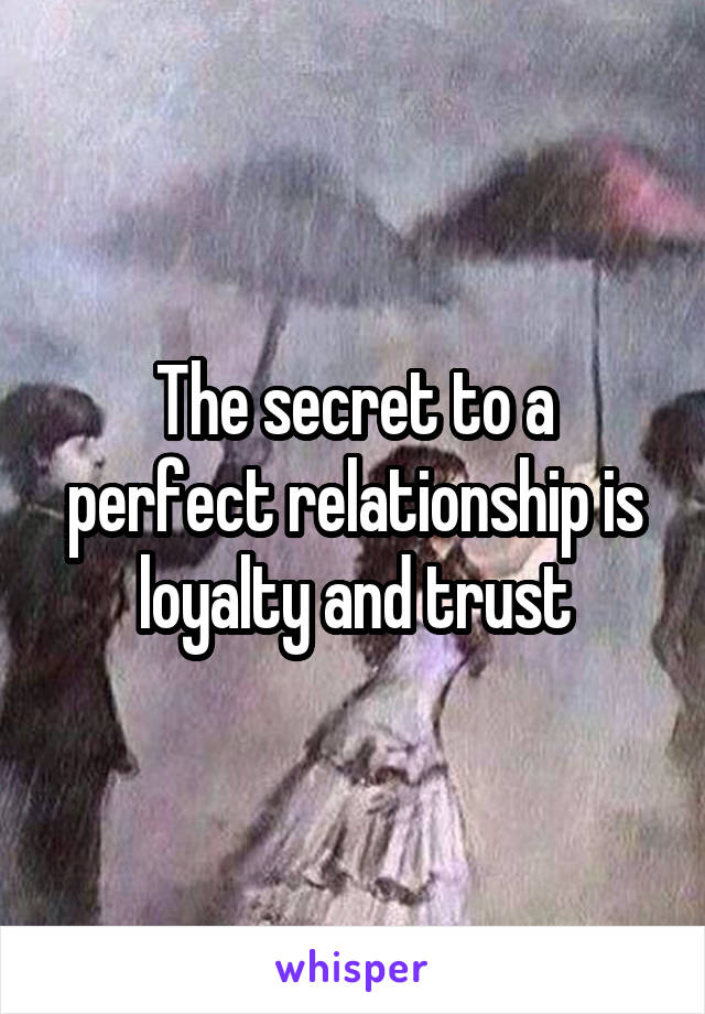 The secret to a perfect relationship is loyalty and trust