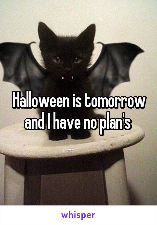 Halloween is tomorrow and I have no plan's