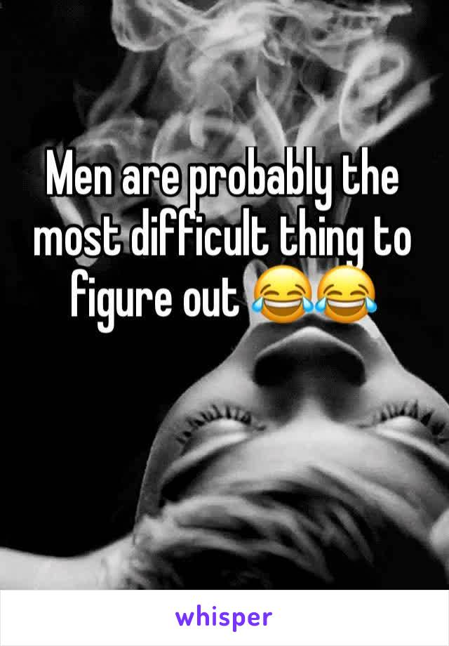 Men are probably the most difficult thing to figure out 😂😂