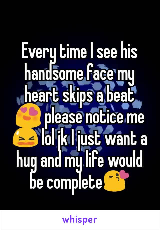 Every time I see his handsome face my heart skips a beat 😍 please notice me 😫 lol jk I just want a hug and my life would be complete😘