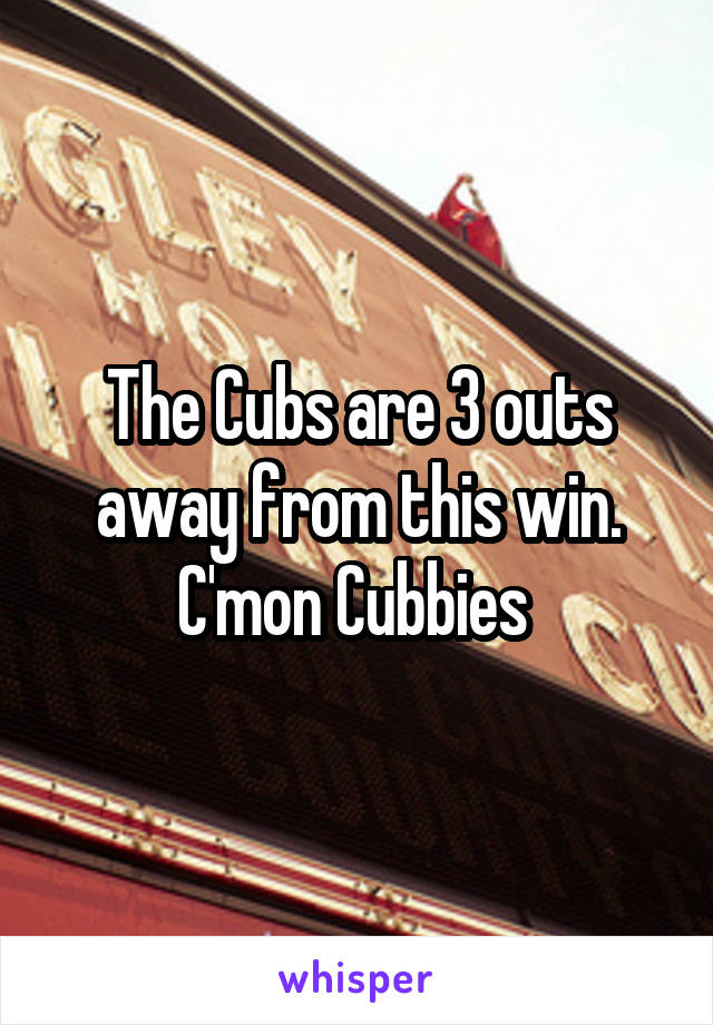 The Cubs are 3 outs away from this win. C'mon Cubbies