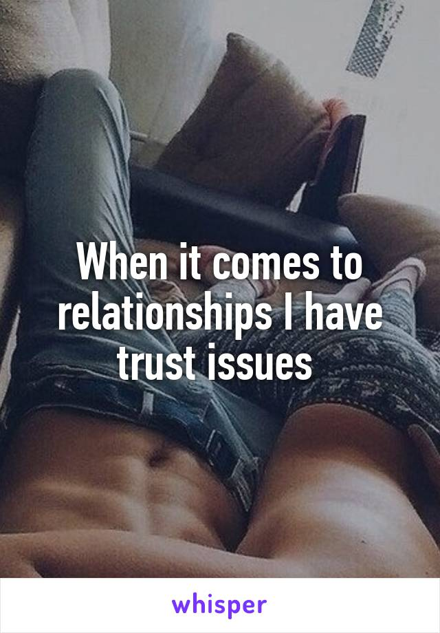 When it comes to relationships I have trust issues