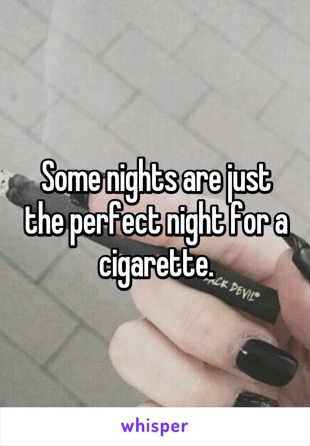 Some nights are just the perfect night for a cigarette.