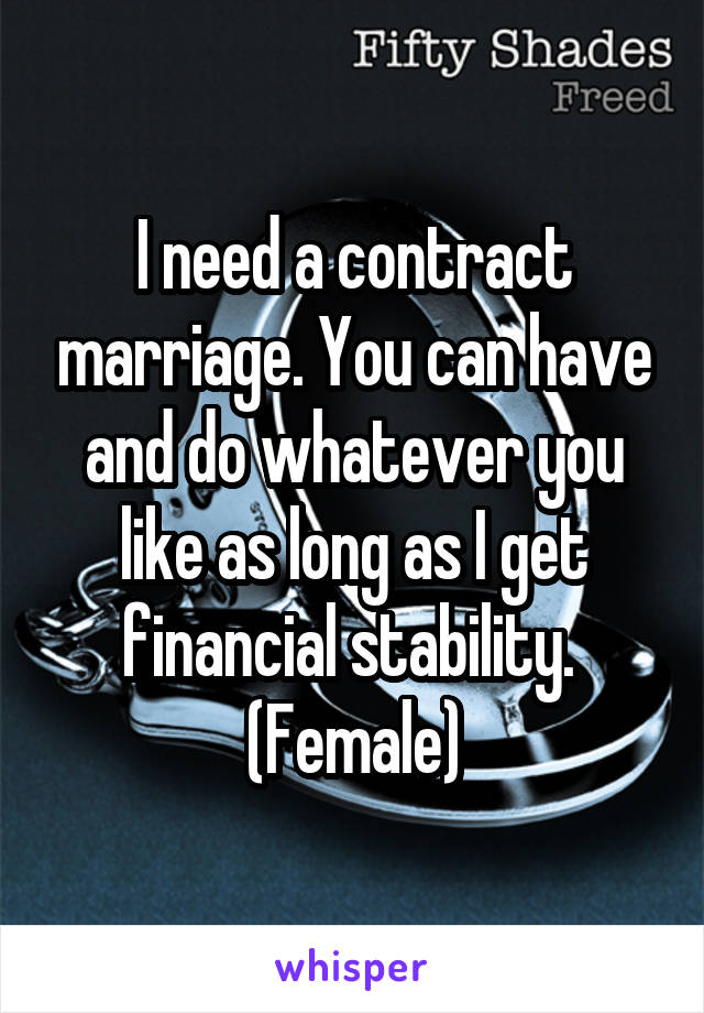 I need a contract marriage. You can have and do whatever you like as long as I get financial stability.  (Female)