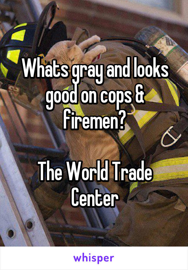 Whats gray and looks good on cops & firemen?  The World Trade Center