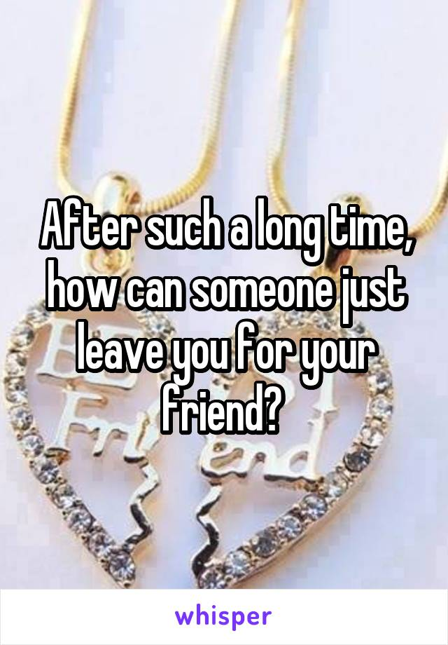 After such a long time, how can someone just leave you for your friend?