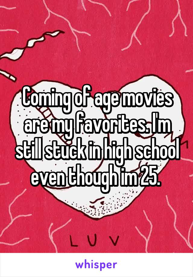 Coming of age movies are my favorites. I'm still stuck in high school even though im 25.