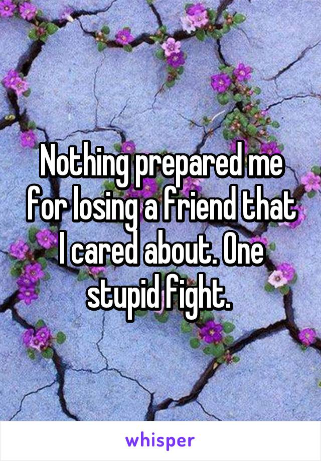 Nothing prepared me for losing a friend that I cared about. One stupid fight.