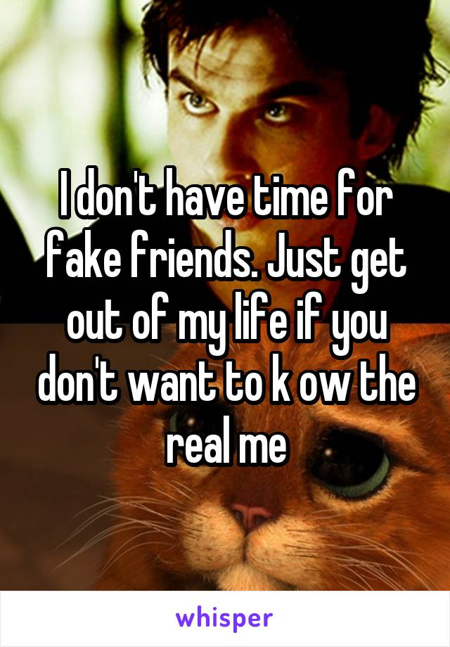 I don't have time for fake friends. Just get out of my life if you don't want to k ow the real me