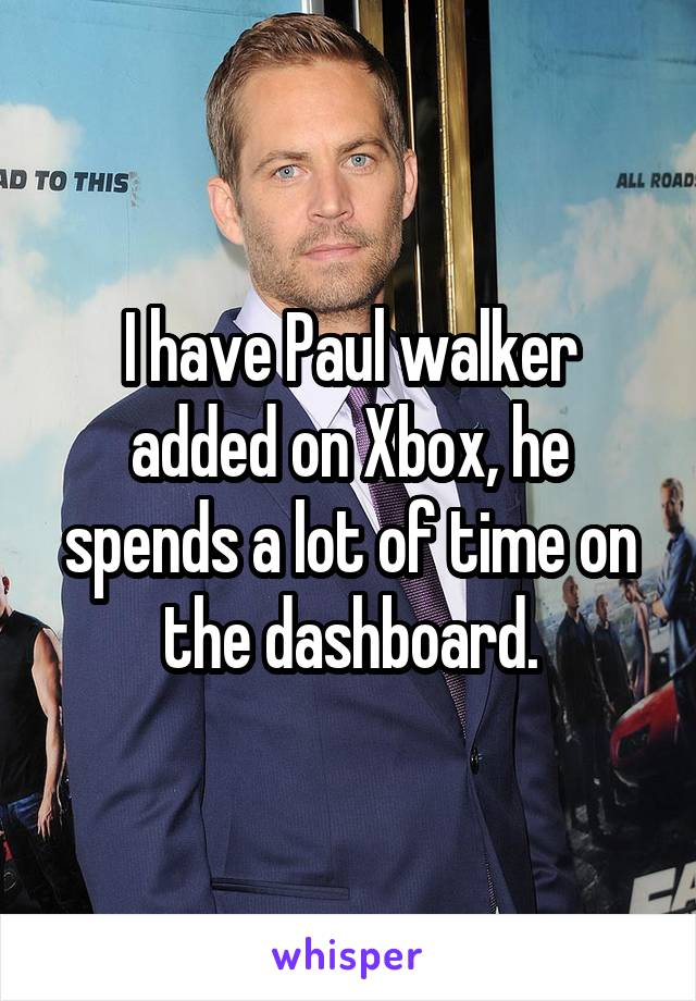 I have Paul walker added on Xbox, he spends a lot of time on the dashboard.
