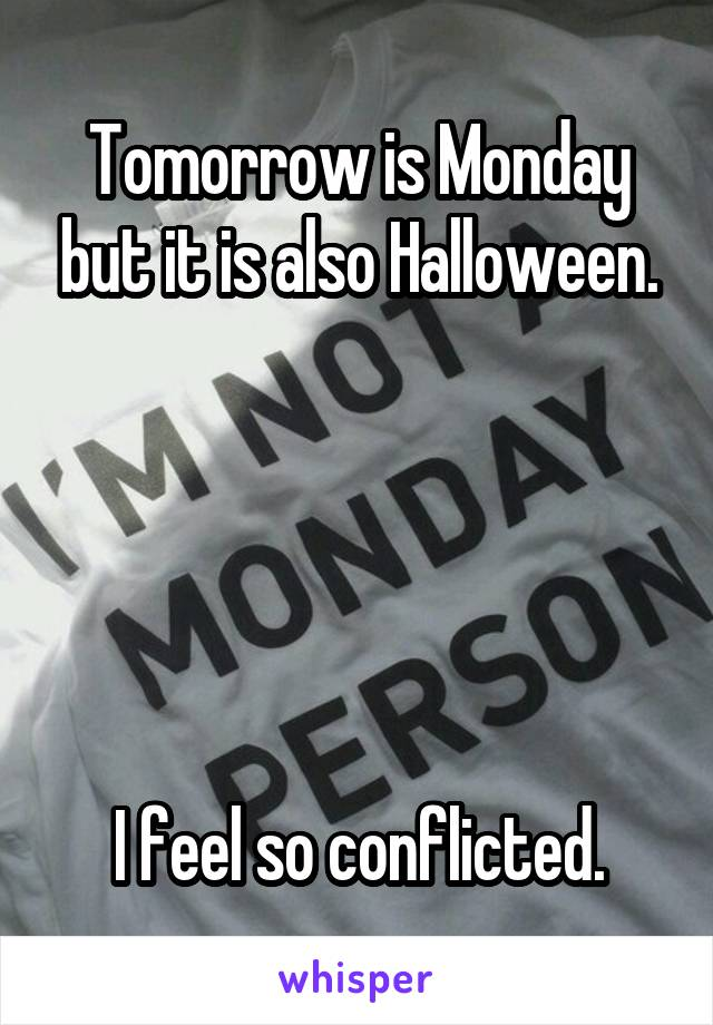Tomorrow is Monday but it is also Halloween.       I feel so conflicted.