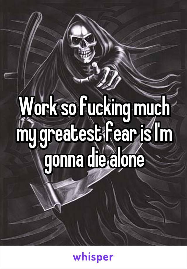 Work so fucking much my greatest fear is I'm gonna die alone