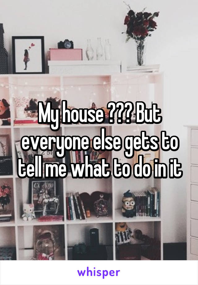 My house ??? But everyone else gets to tell me what to do in it
