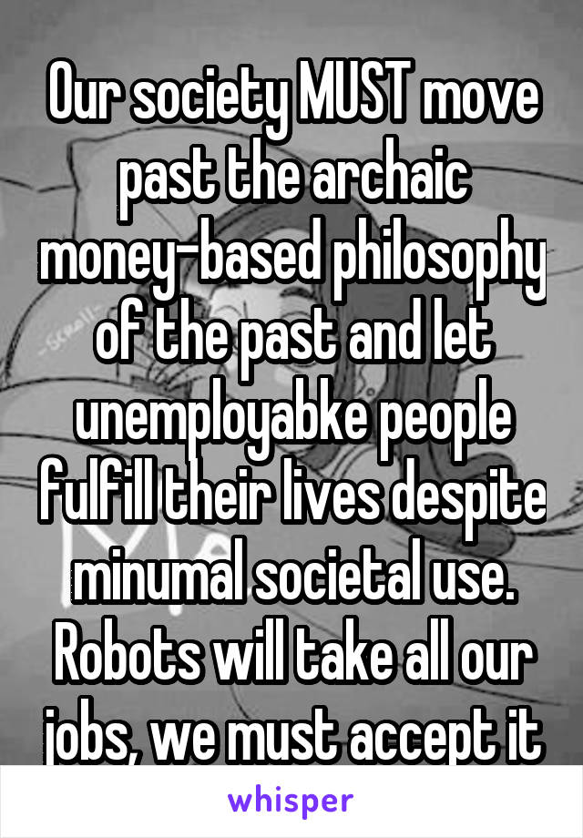 Our society MUST move past the archaic money-based philosophy of the past and let unemployabke people fulfill their lives despite minumal societal use. Robots will take all our jobs, we must accept it