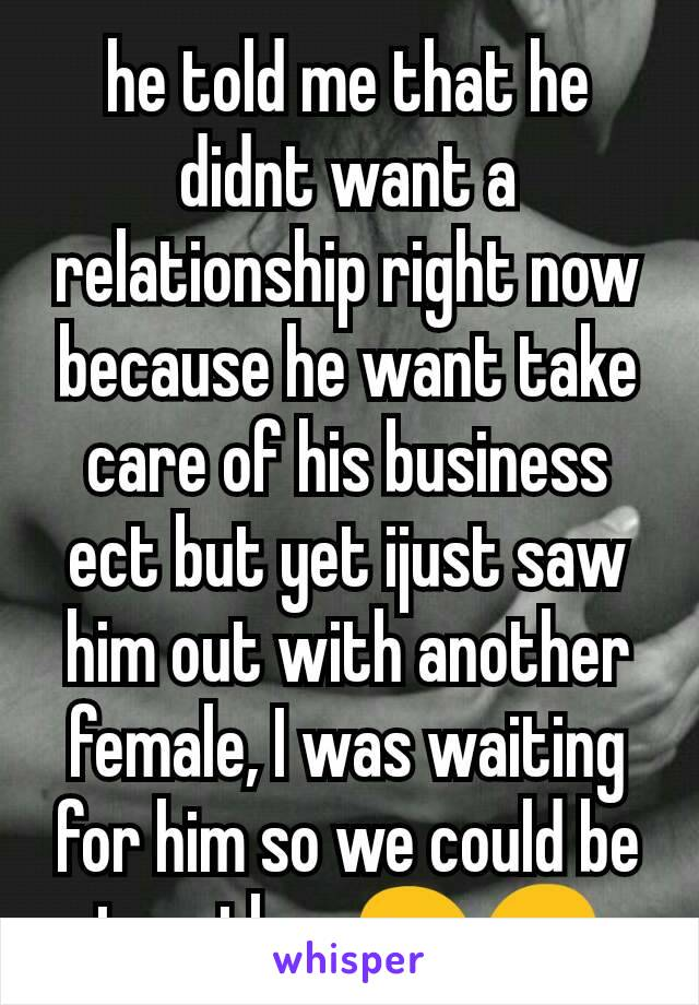 he told me that he didnt want a relationship right now because he want take care of his business ect but yet ijust saw him out with another female, I was waiting for him so we could be together 😩😞
