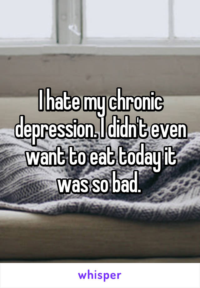 I hate my chronic depression. I didn't even want to eat today it was so bad.