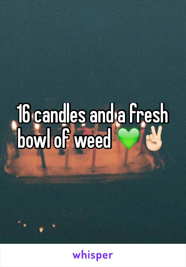 16 candles and a fresh bowl of weed 💚✌🏻️