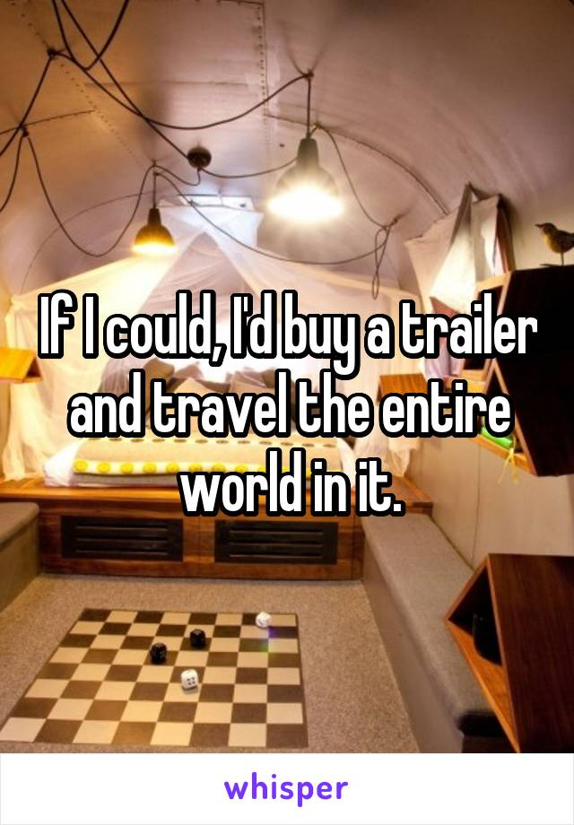 If I could, I'd buy a trailer and travel the entire world in it.