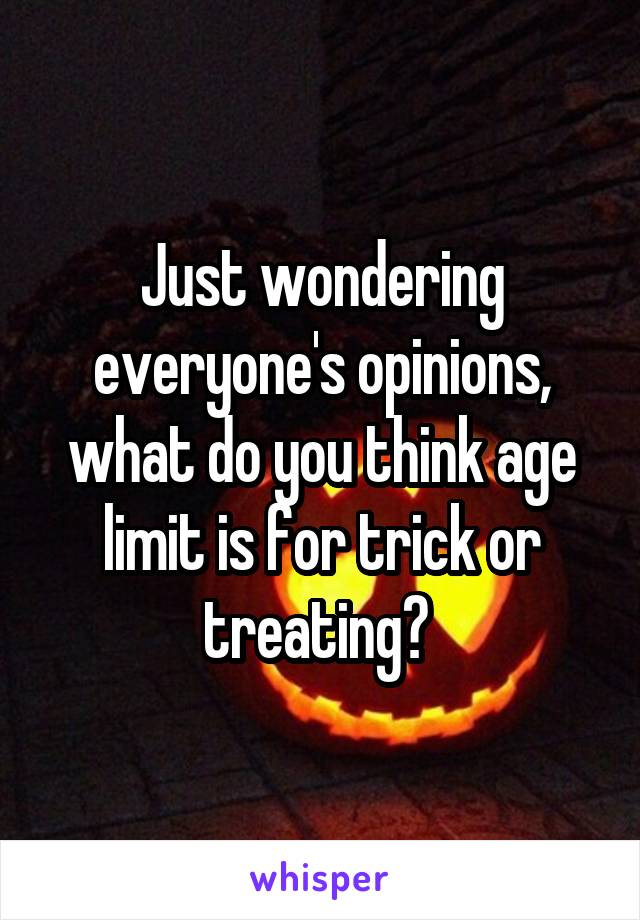 Just wondering everyone's opinions, what do you think age limit is for trick or treating?
