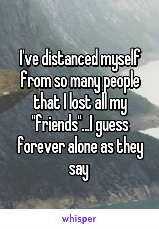 """I've distanced myself from so many people that I lost all my """"friends""""...I guess forever alone as they say"""