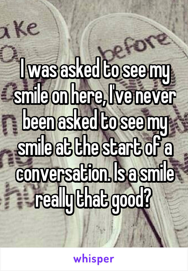 I was asked to see my smile on here, I've never been asked to see my smile at the start of a conversation. Is a smile really that good?