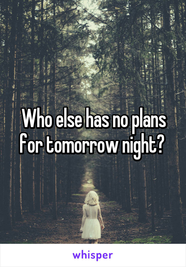 Who else has no plans for tomorrow night?