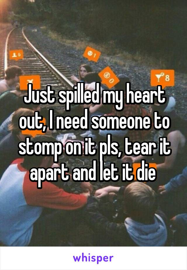 Just spilled my heart out, I need someone to stomp on it pls, tear it apart and let it die