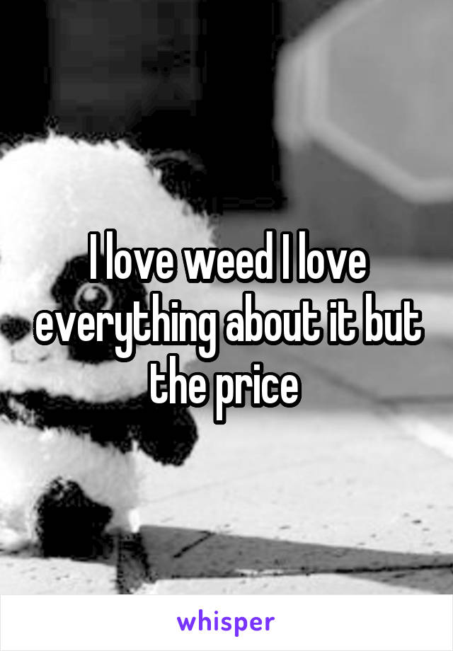 I love weed I love everything about it but the price