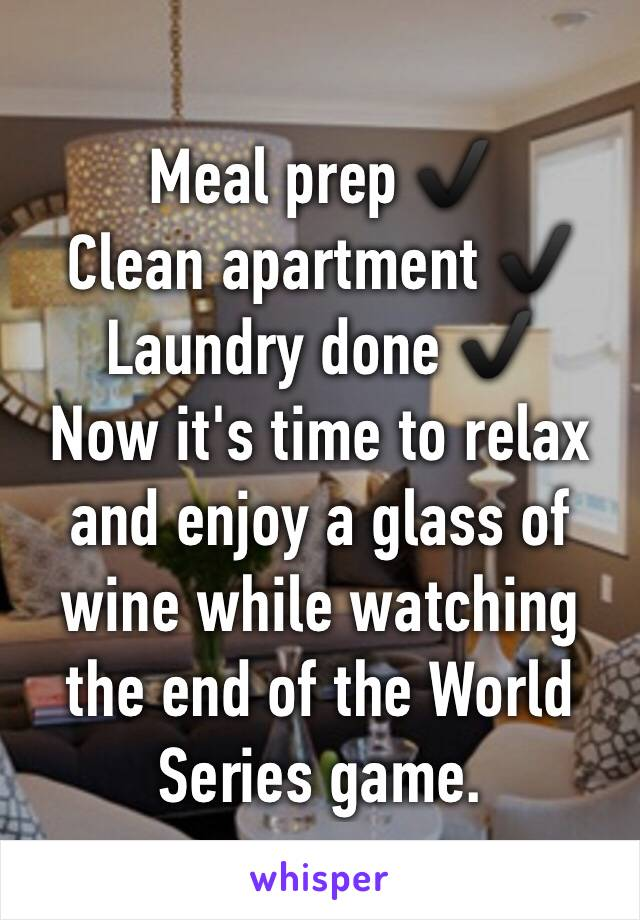 Meal prep ✔️ Clean apartment ✔️ Laundry done ✔️ Now it's time to relax and enjoy a glass of wine while watching the end of the World Series game.