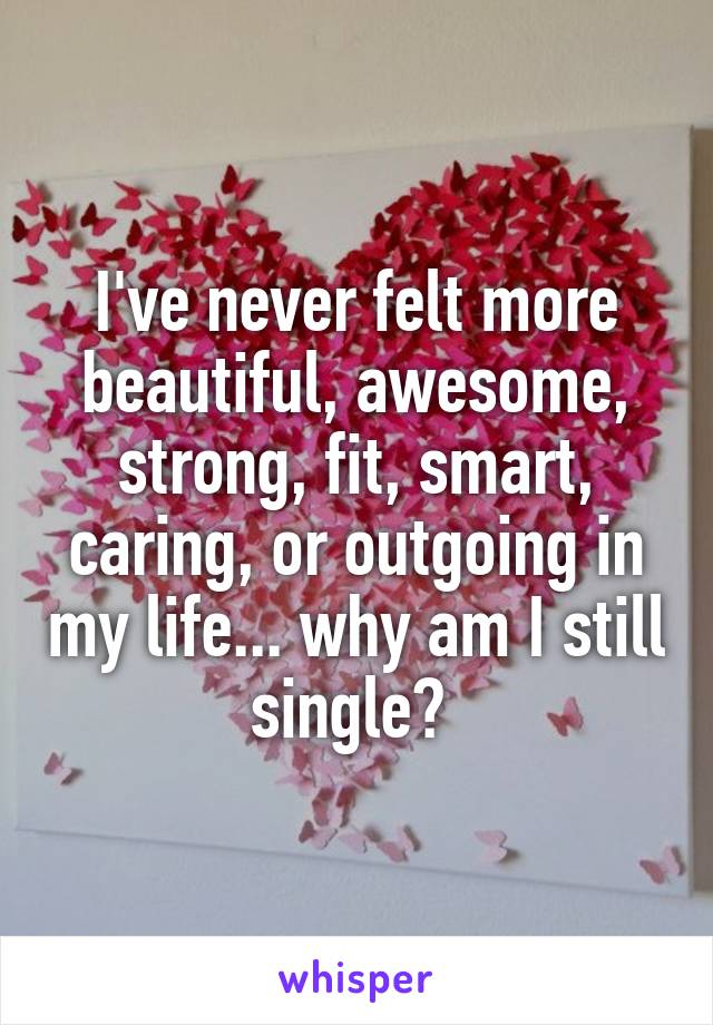 I've never felt more beautiful, awesome, strong, fit, smart, caring, or outgoing in my life... why am I still single?