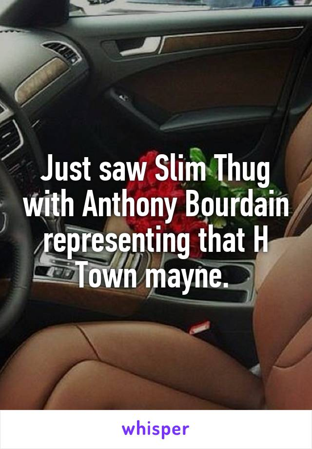 Just saw Slim Thug with Anthony Bourdain representing that H Town mayne.
