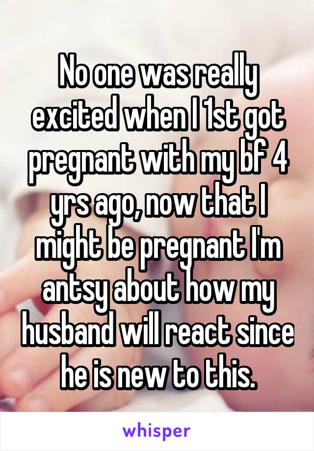 No one was really excited when I 1st got pregnant with my bf 4 yrs ago, now that I might be pregnant I'm antsy about how my husband will react since he is new to this.