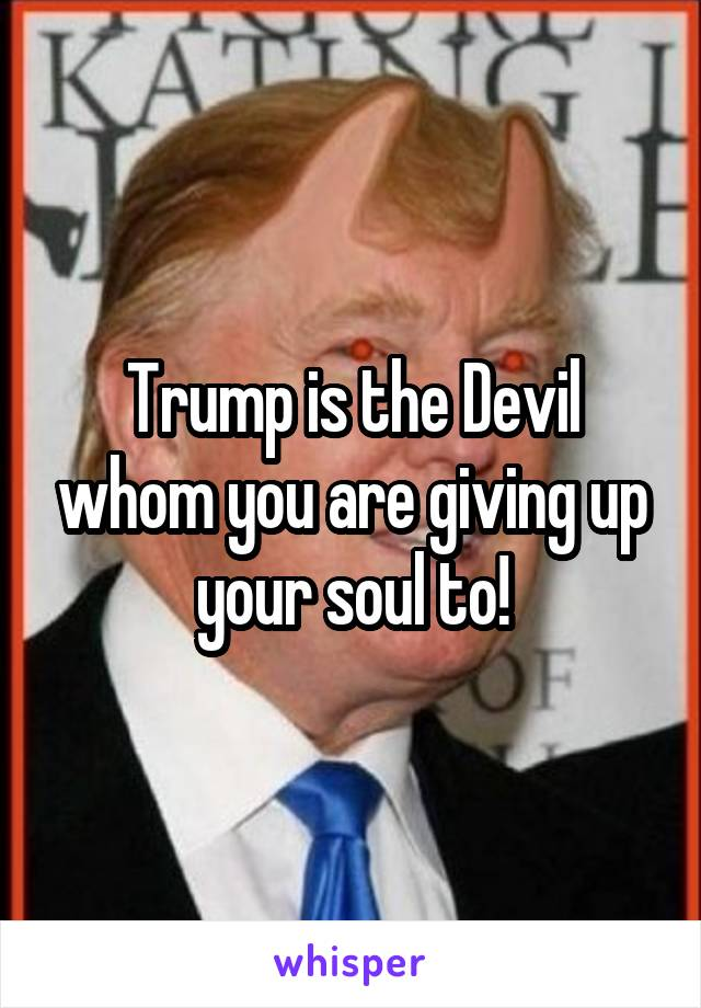 Trump is the Devil whom you are giving up your soul to!