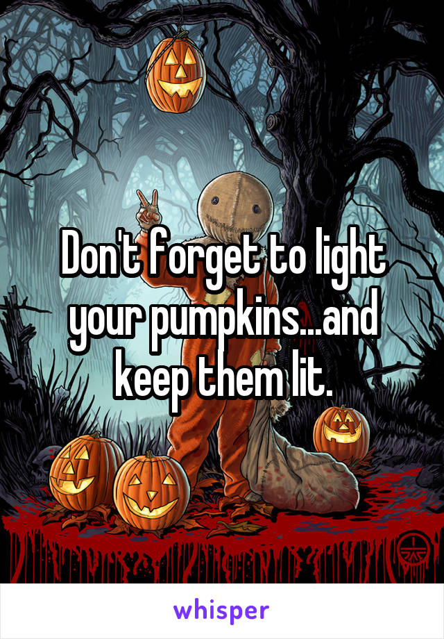 Don't forget to light your pumpkins...and keep them lit.