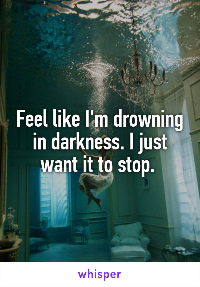Feel like I'm drowning in darkness. I just want it to stop.