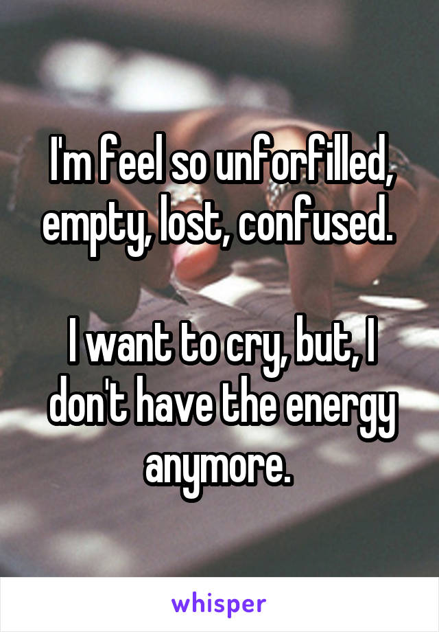 I'm feel so unforfilled, empty, lost, confused.   I want to cry, but, I don't have the energy anymore.