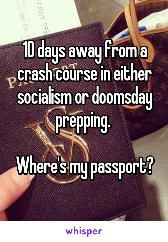 10 days away from a crash course in either socialism or doomsday prepping.   Where's my passport?