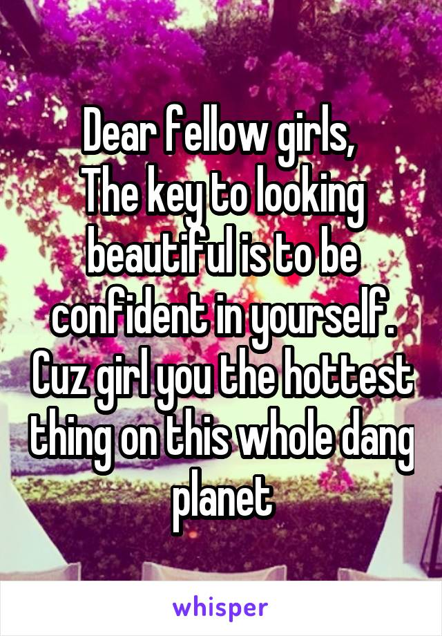 Dear fellow girls,  The key to looking beautiful is to be confident in yourself. Cuz girl you the hottest thing on this whole dang planet