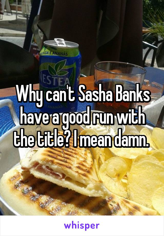 Why can't Sasha Banks have a good run with the title? I mean damn.