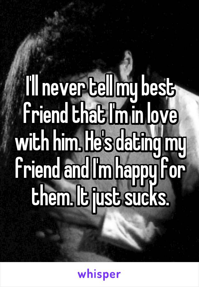 I'll never tell my best friend that I'm in love with him. He's dating my friend and I'm happy for them. It just sucks.